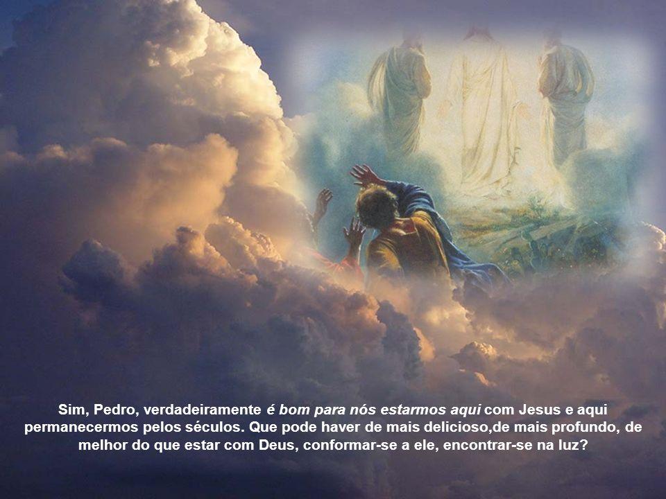 Sim, Pedro, verdadeiramente é bom para nós estarmos aqui com Jesus e aqui permanecermos pelos séculos.