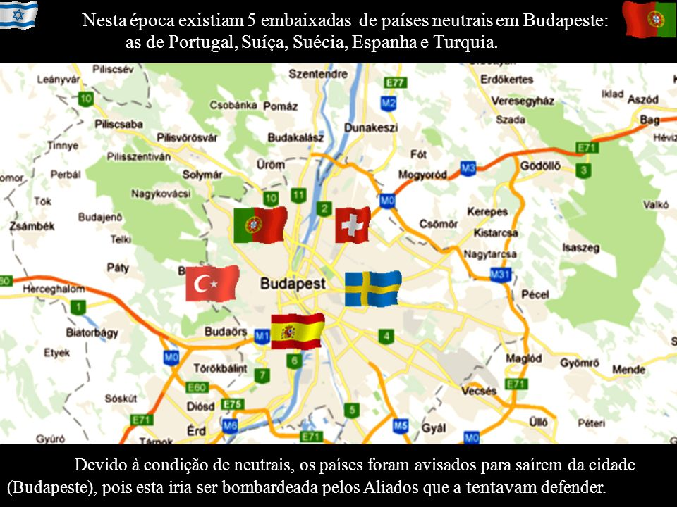 Nesta época existiam 5 embaixadas de países neutrais em Budapeste: as de Portugal, Suíça, Suécia, Espanha e Turquia.