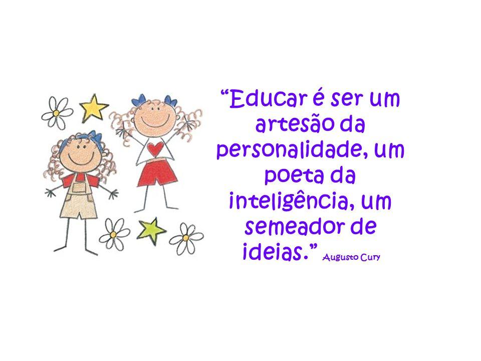 Educar é ser um artesão da personalidade, um poeta da inteligência, um semeador de ideias. Augusto Cury