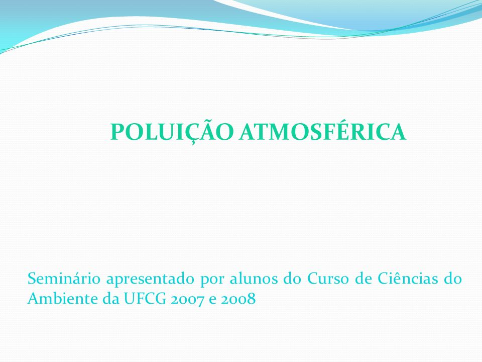 POLUIÇÃO ATMOSFÉRICA Seminário apresentado por alunos do Curso de Ciências do Ambiente da UFCG 2007 e 2008.