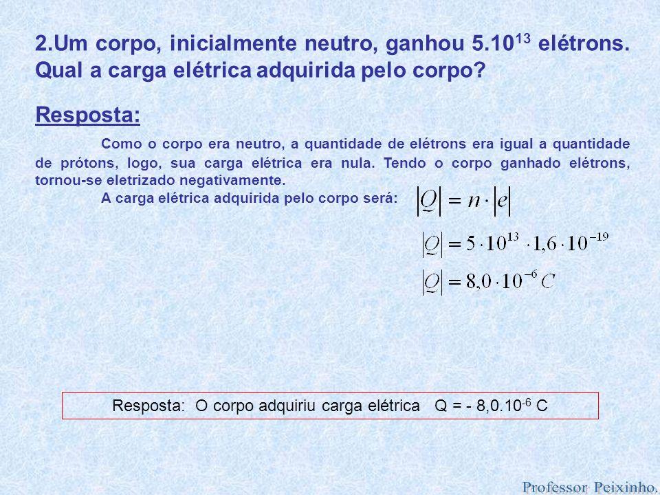 Resposta: O corpo adquiriu carga elétrica Q = - 8,0.10-6 C