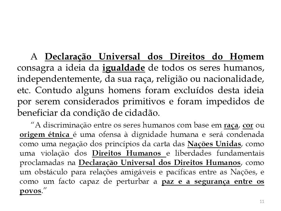 A Declaração Universal dos Direitos do Homem consagra a ideia da igualdade de todos os seres humanos, independentemente, da sua raça, religião ou nacionalidade, etc. Contudo alguns homens foram excluídos desta ideia por serem considerados primitivos e foram impedidos de beneficiar da condição de cidadão.
