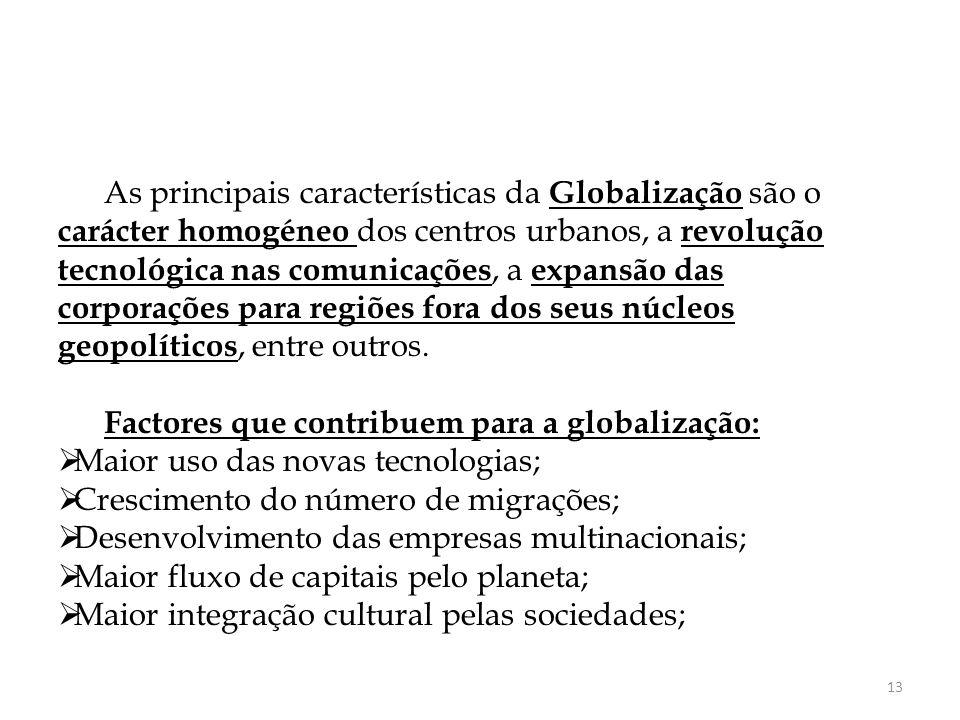As principais características da Globalização são o carácter homogéneo dos centros urbanos, a revolução tecnológica nas comunicações, a expansão das corporações para regiões fora dos seus núcleos geopolíticos, entre outros.