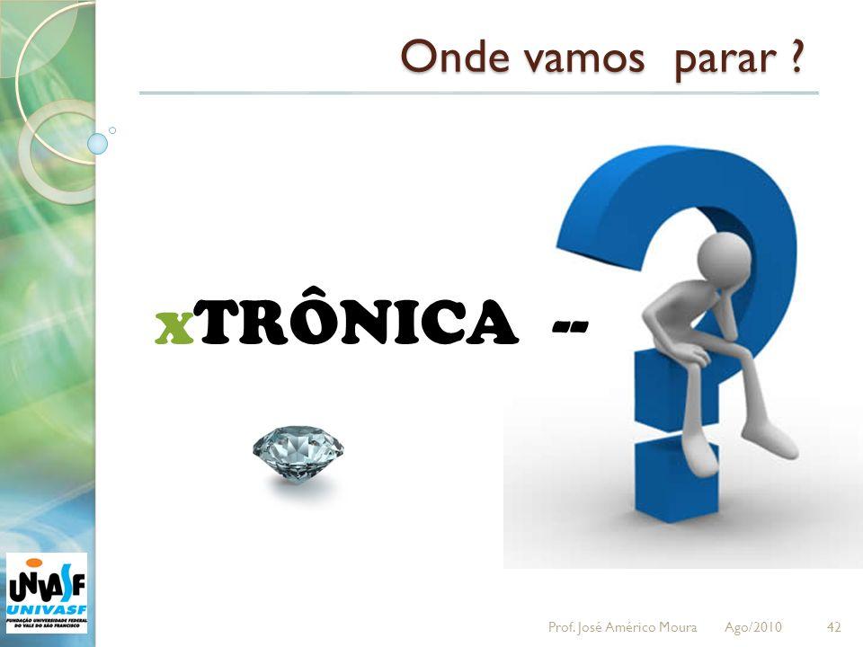 Onde vamos parar xTRÔNICA -- Prof. José Américo Moura Ago/2010