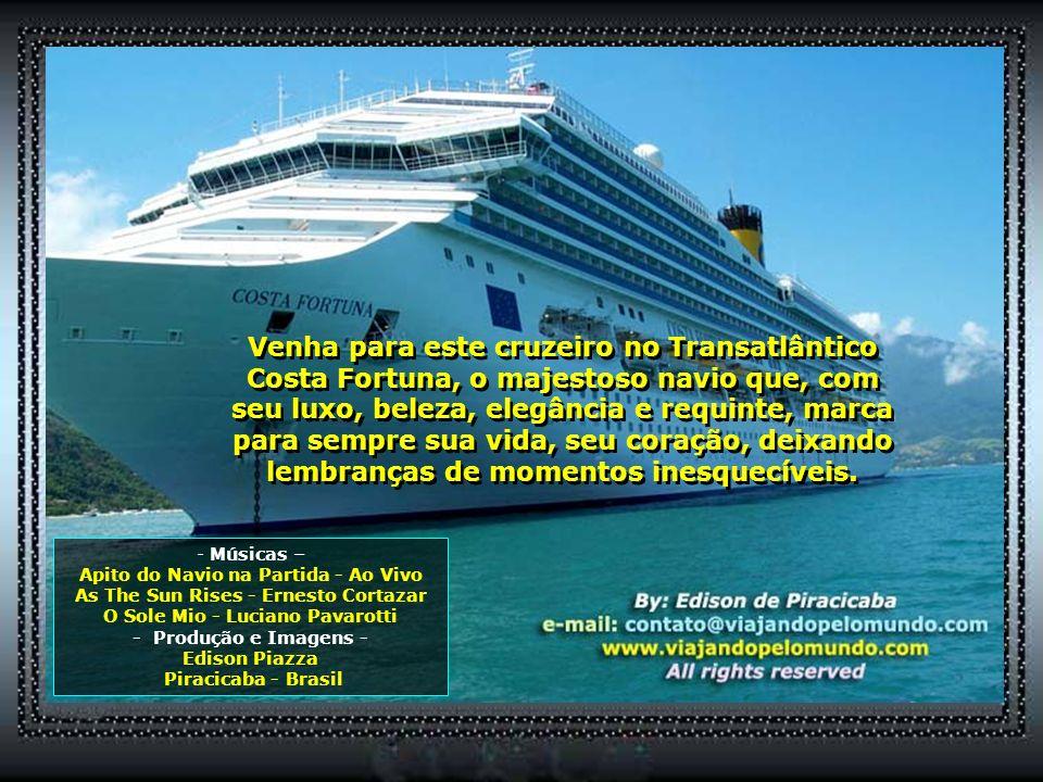 Venha para este cruzeiro no Transatlântico Costa Fortuna, o majestoso navio que, com seu luxo, beleza, elegância e requinte, marca para sempre sua vida, seu coração, deixando lembranças de momentos inesquecíveis.