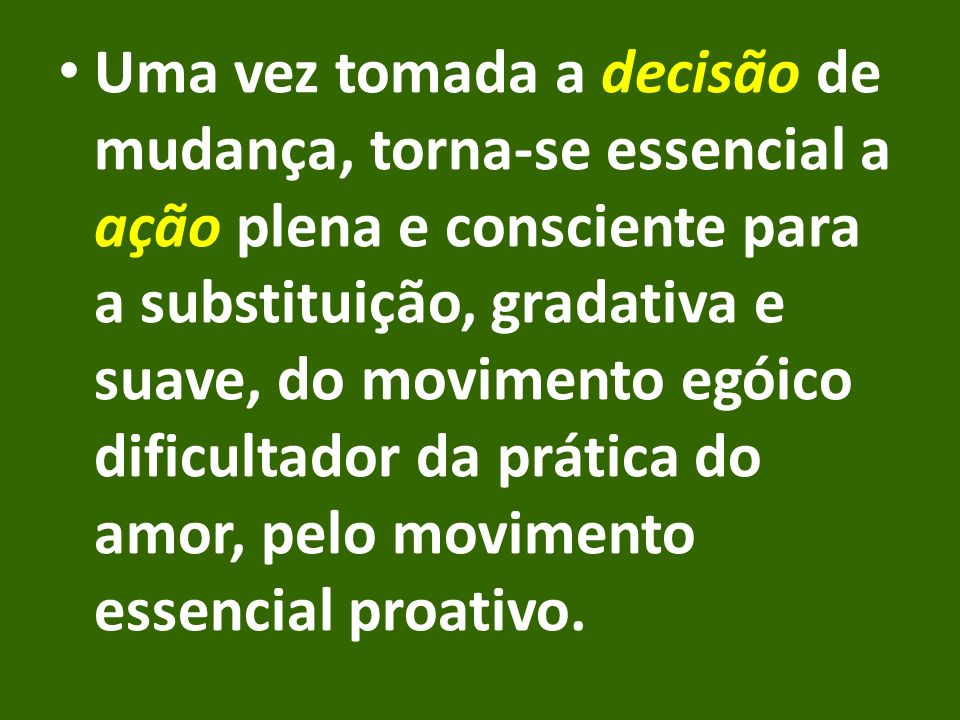 Uma vez tomada a decisão de mudança, torna-se essencial a ação plena e consciente para a substituição, gradativa e suave, do movimento egóico dificultador da prática do amor, pelo movimento essencial proativo.