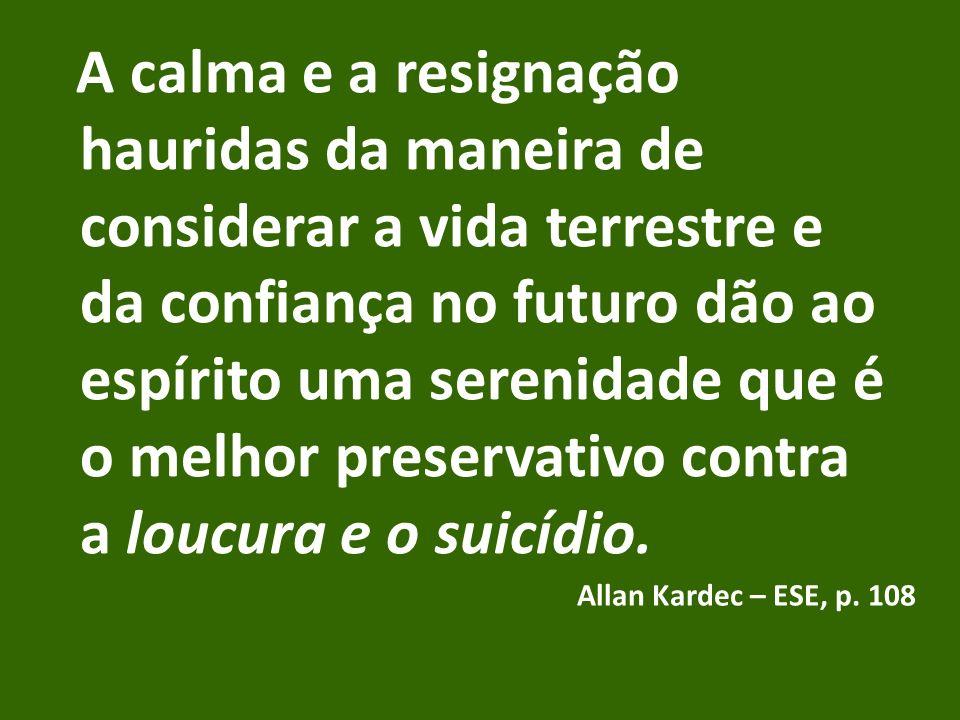A calma e a resignação hauridas da maneira de considerar a vida terrestre e da confiança no futuro dão ao espírito uma serenidade que é o melhor preservativo contra a loucura e o suicídio.