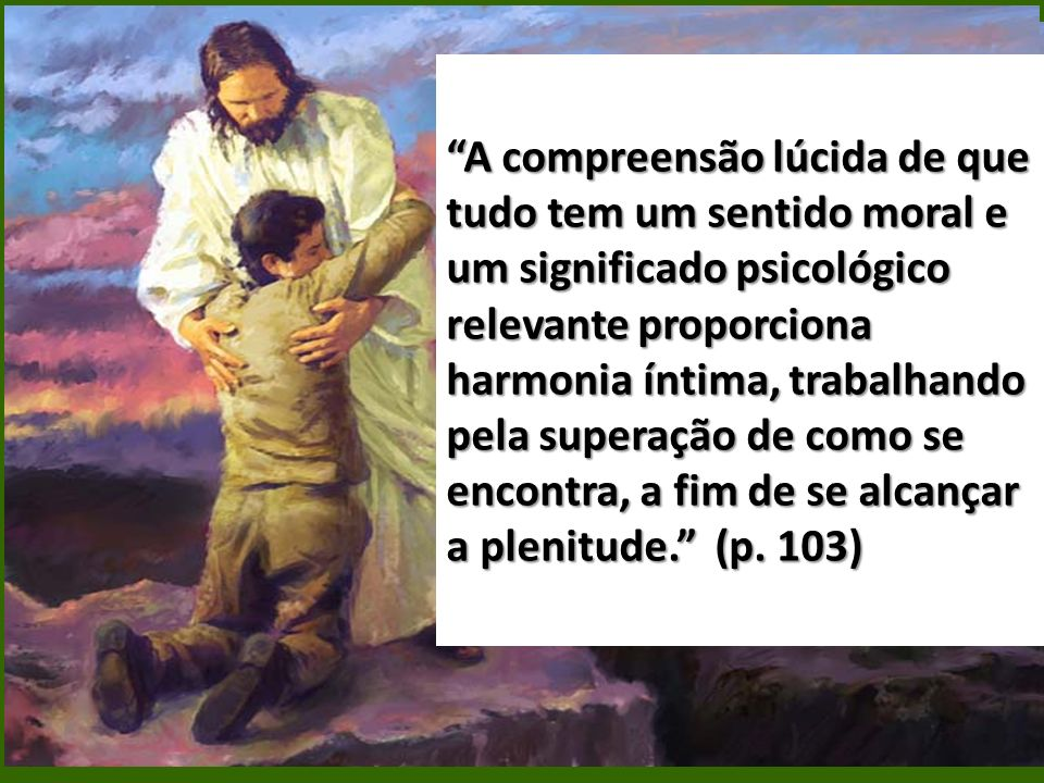 A compreensão lúcida de que tudo tem um sentido moral e um significado psicológico relevante proporciona harmonia íntima, trabalhando pela superação de como se encontra, a fim de se alcançar a plenitude. (p.