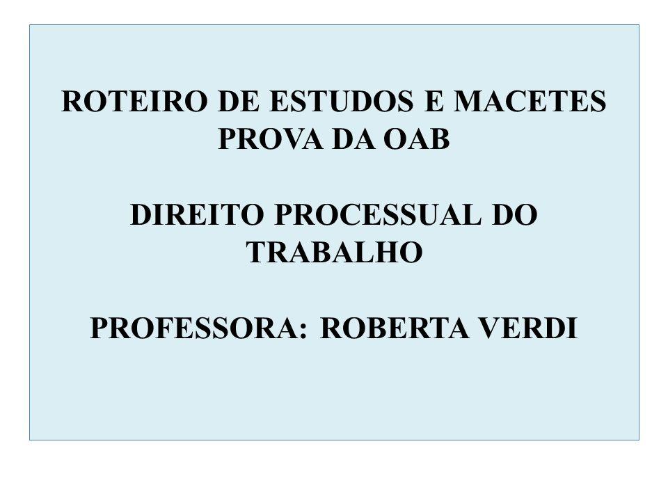 ROTEIRO DE ESTUDOS E MACETES PROVA DA OAB DIREITO PROCESSUAL DO TRABALHO PROFESSORA: ROBERTA VERDI