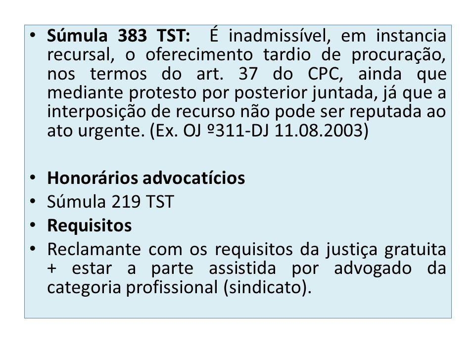 Súmula 383 TST: É inadmissível, em instancia recursal, o oferecimento tardio de procuração, nos termos do art. 37 do CPC, ainda que mediante protesto por posterior juntada, já que a interposição de recurso não pode ser reputada ao ato urgente. (Ex. OJ º311-DJ 11.08.2003)