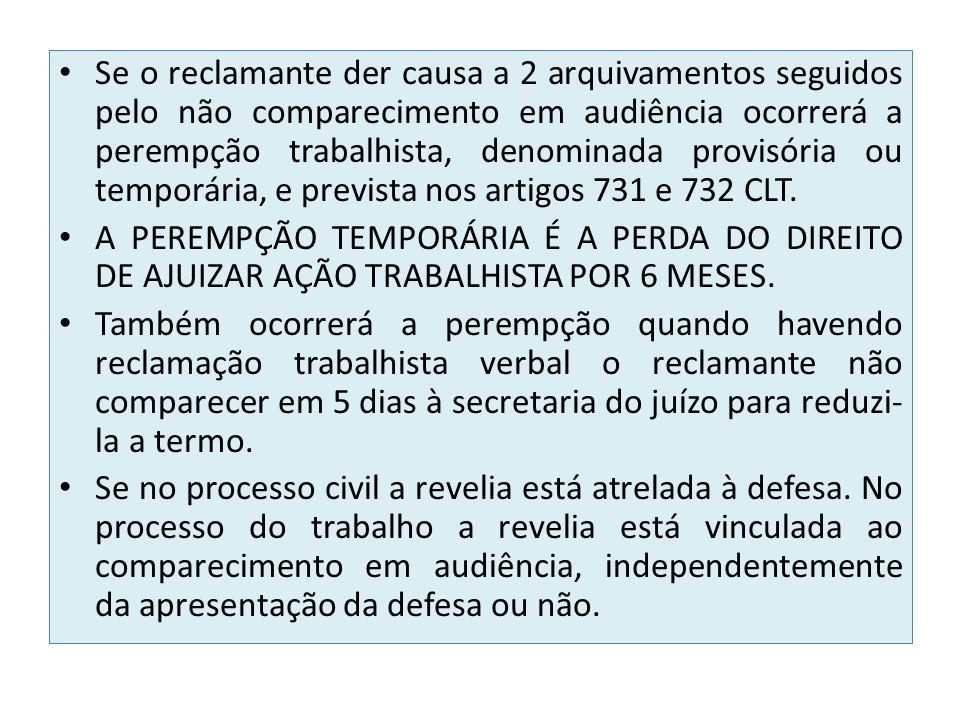 Se o reclamante der causa a 2 arquivamentos seguidos pelo não comparecimento em audiência ocorrerá a perempção trabalhista, denominada provisória ou temporária, e prevista nos artigos 731 e 732 CLT.