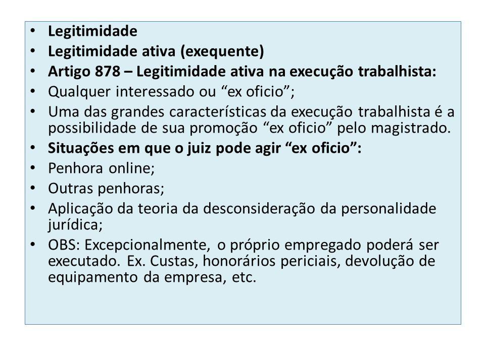 Legitimidade Legitimidade ativa (exequente) Artigo 878 – Legitimidade ativa na execução trabalhista:
