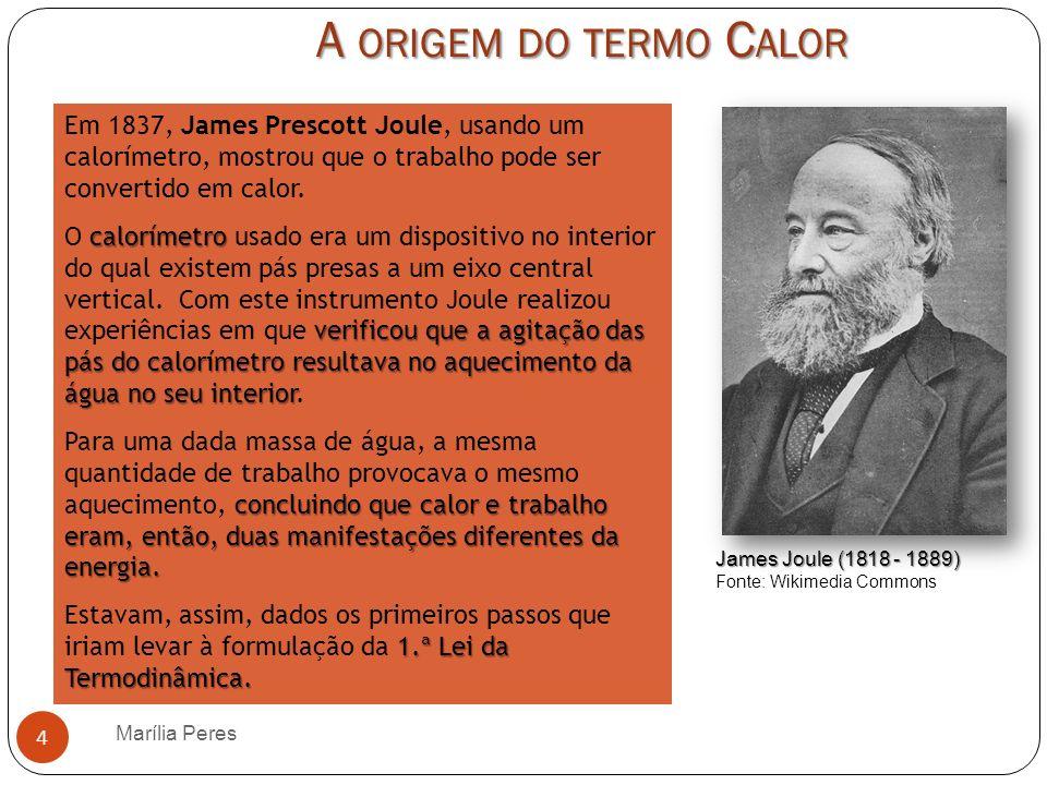 A origem do termo Calor Em 1837, James Prescott Joule, usando um calorímetro, mostrou que o trabalho pode ser convertido em calor.
