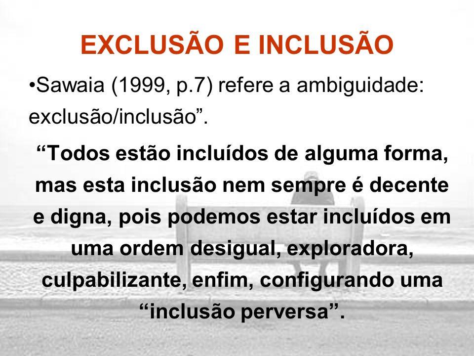 EXCLUSÃO E INCLUSÃO Sawaia (1999, p.7) refere a ambiguidade: exclusão/inclusão .