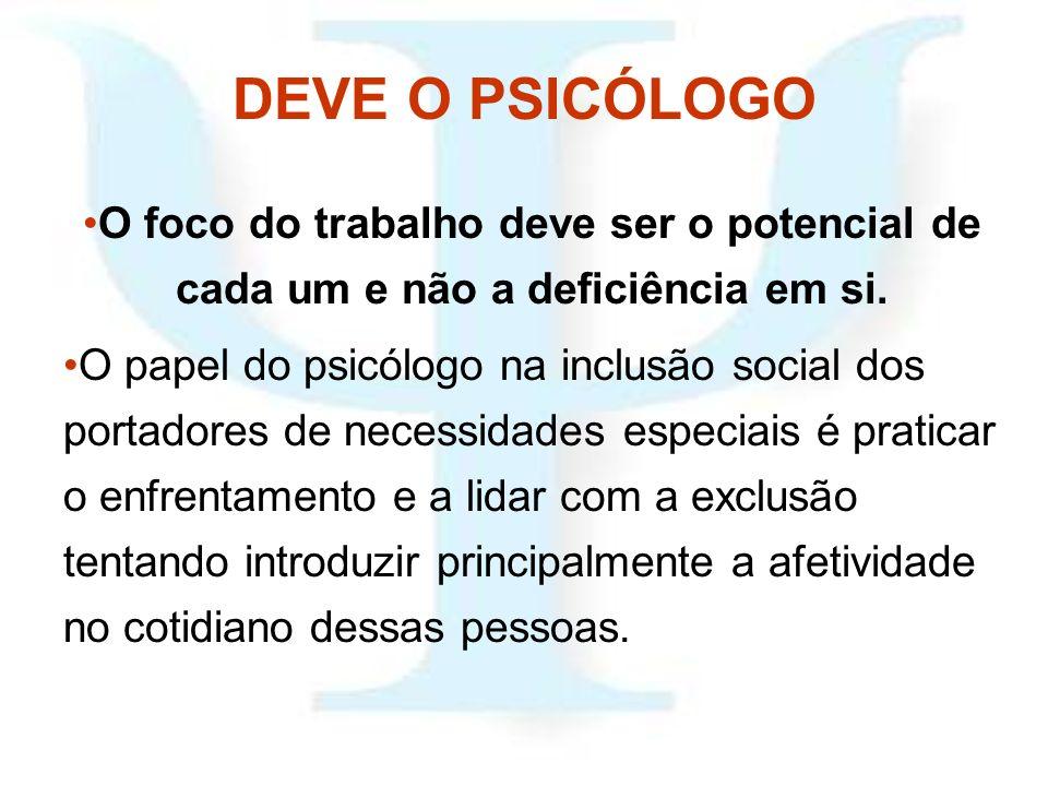 DEVE O PSICÓLOGO O foco do trabalho deve ser o potencial de cada um e não a deficiência em si.