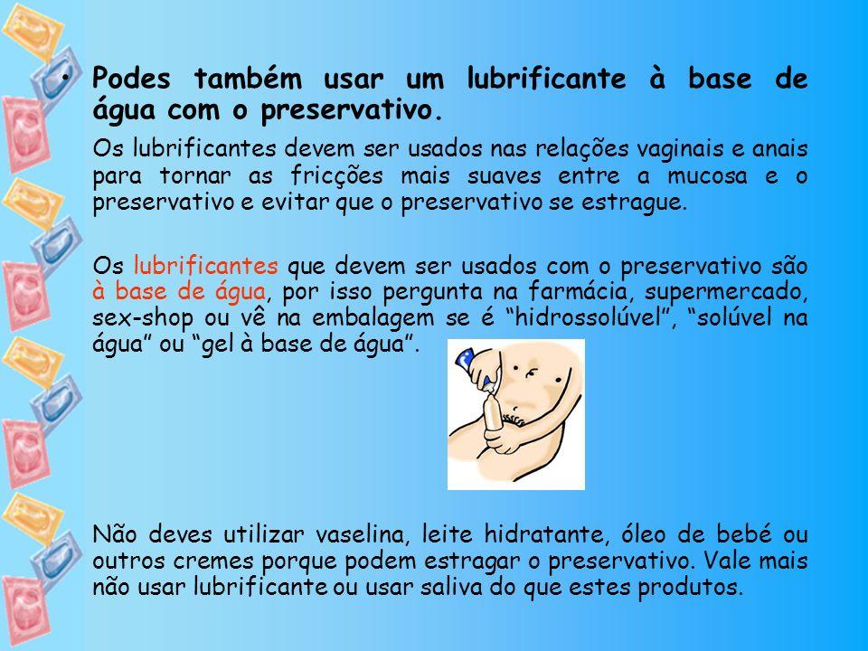 Podes também usar um lubrificante à base de água com o preservativo.