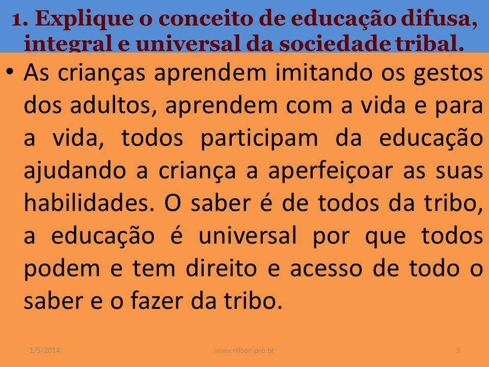 1. Explique o conceito de educação difusa, integral e universal da sociedade tribal.