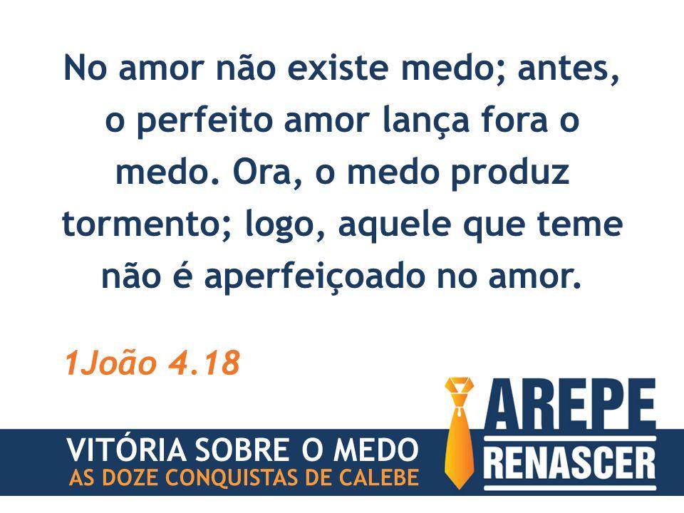 No amor não existe medo; antes, o perfeito amor lança fora o medo