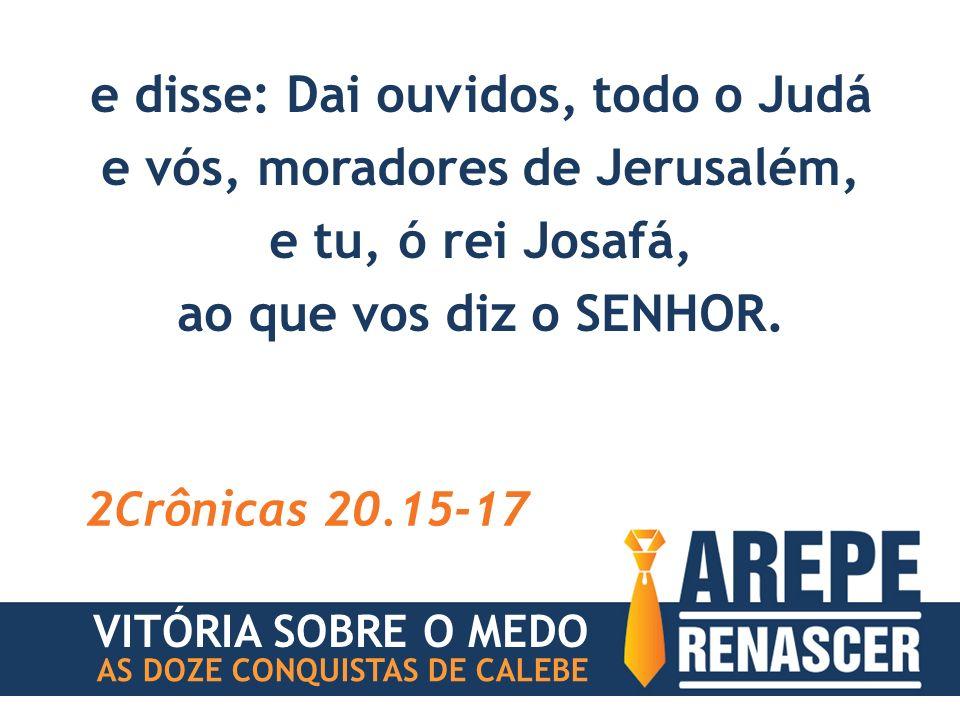 e disse: Dai ouvidos, todo o Judá e vós, moradores de Jerusalém,