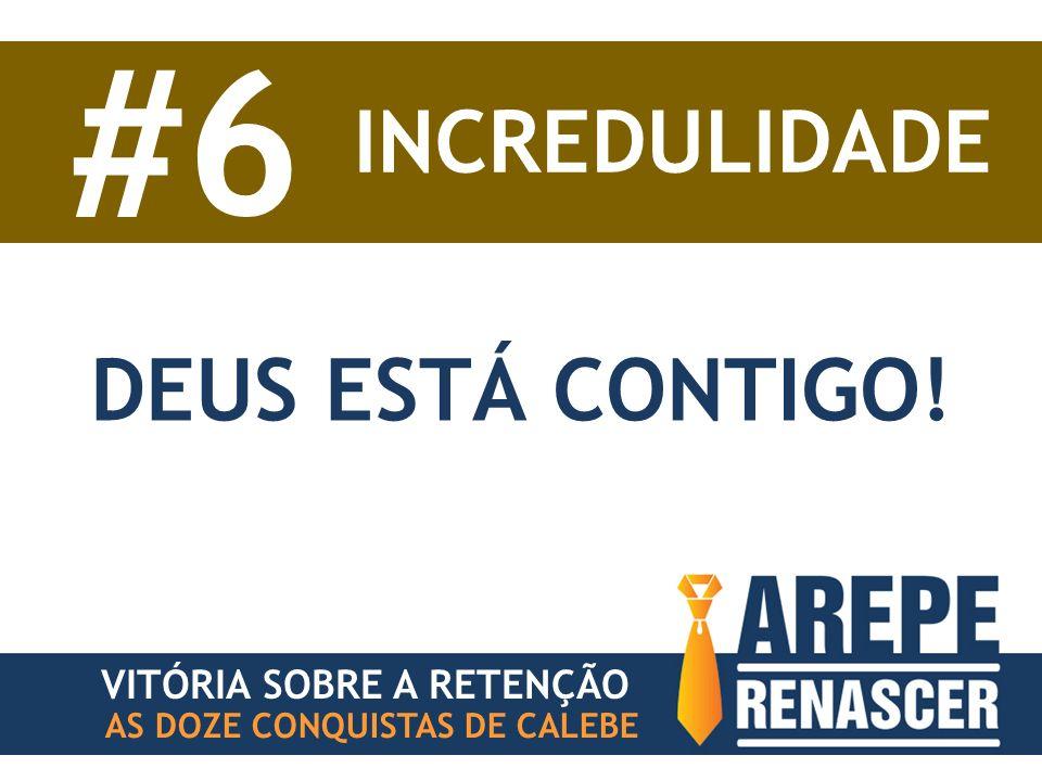 #6 INCREDULIDADE DEUS ESTÁ CONTIGO! VITÓRIA SOBRE A RETENÇÃO