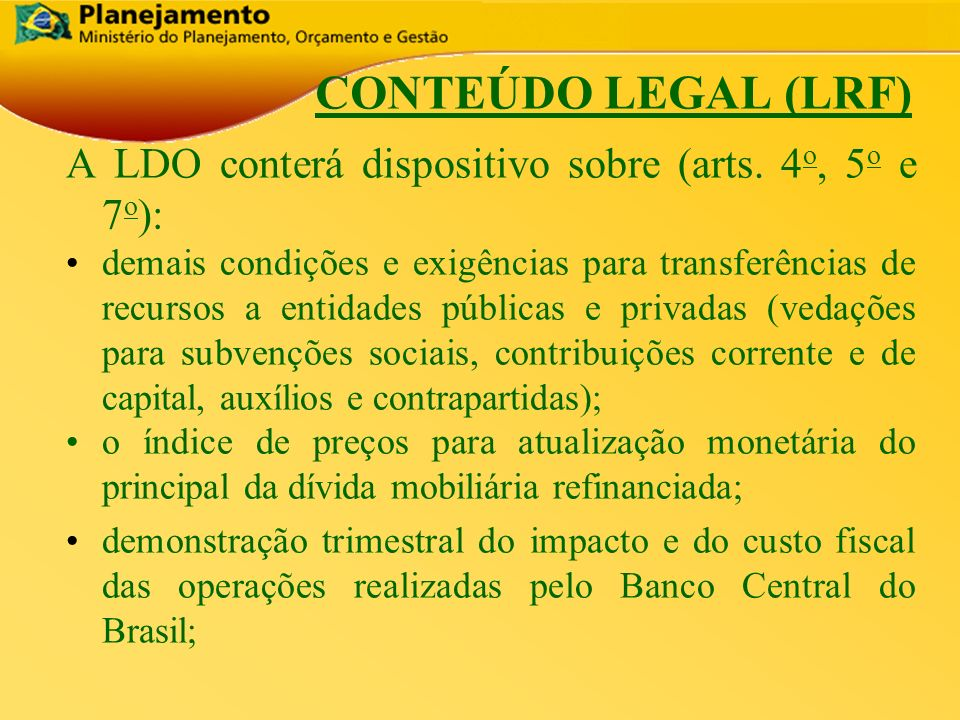 CONTEÚDO LEGAL (LRF) A LDO conterá dispositivo sobre (arts. 4o, 5o e 7o):