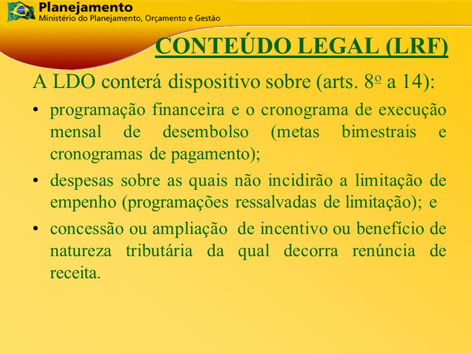 CONTEÚDO LEGAL (LRF) A LDO conterá dispositivo sobre (arts. 8o a 14):