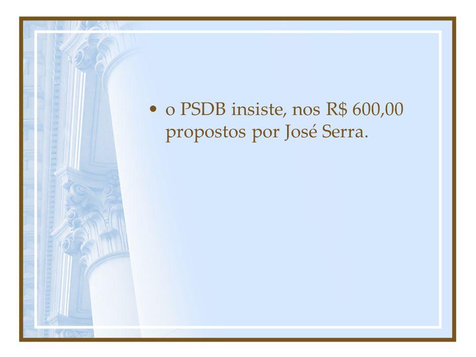 o PSDB insiste, nos R$ 600,00 propostos por José Serra.