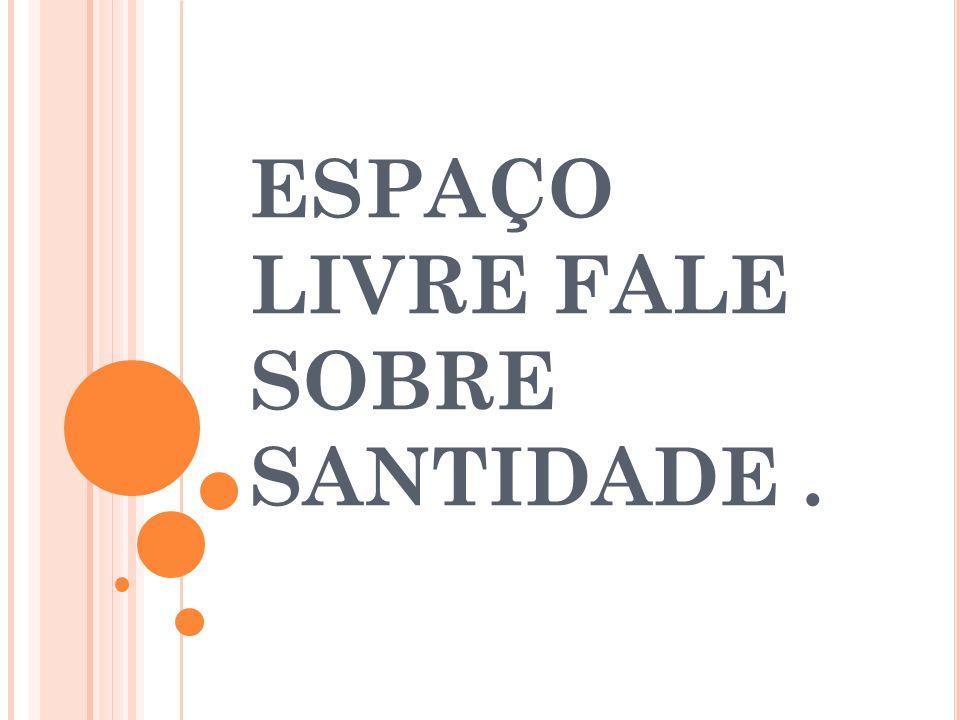 ESPAÇO LIVRE FALE SOBRE SANTIDADE .