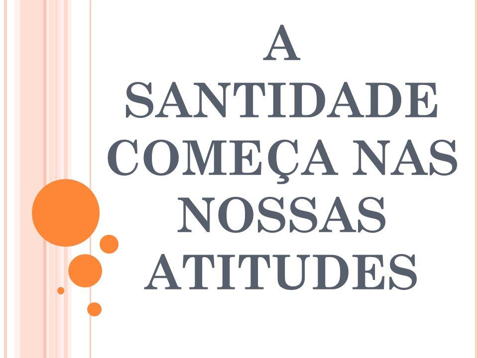 A SANTIDADE COMEÇA NAS NOSSAS ATITUDES