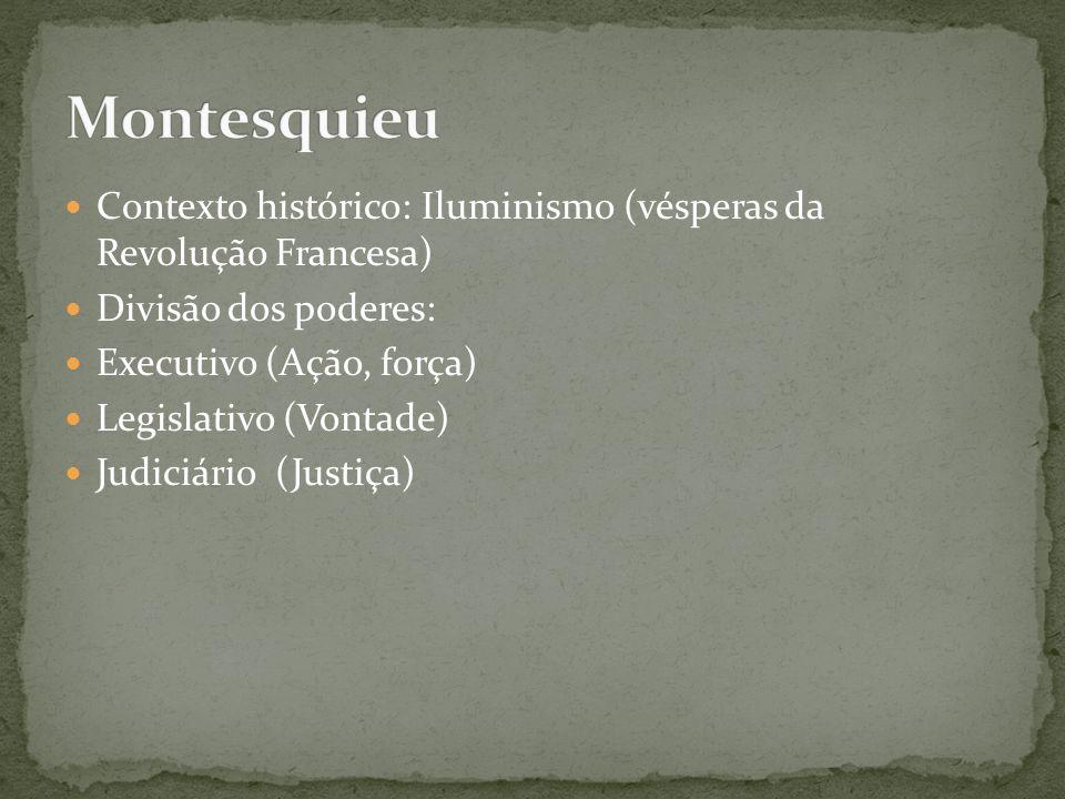 Montesquieu Contexto histórico: Iluminismo (vésperas da Revolução Francesa) Divisão dos poderes: Executivo (Ação, força)
