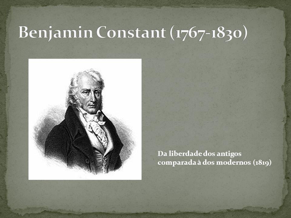 Benjamin Constant (1767-1830) Da liberdade dos antigos comparada à dos modernos (1819)