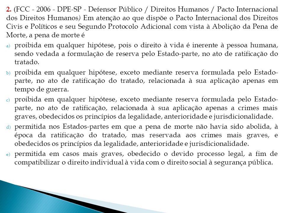 2. (FCC - 2006 - DPE-SP - Defensor Público / Direitos Humanos / Pacto Internacional dos Direitos Humanos) Em atenção ao que dispõe o Pacto Internacional dos Direitos Civis e Políticos e seu Segundo Protocolo Adicional com vista à Abolição da Pena de Morte, a pena de morte é