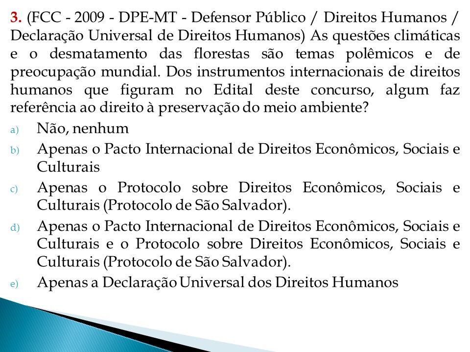 3. (FCC - 2009 - DPE-MT - Defensor Público / Direitos Humanos / Declaração Universal de Direitos Humanos) As questões climáticas e o desmatamento das florestas são temas polêmicos e de preocupação mundial. Dos instrumentos internacionais de direitos humanos que figuram no Edital deste concurso, algum faz referência ao direito à preservação do meio ambiente