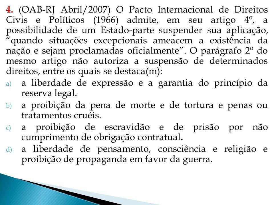 4. (OAB-RJ Abril/2007) O Pacto Internacional de Direitos Civis e Políticos (1966) admite, em seu artigo 4º, a possibilidade de um Estado-parte suspender sua aplicação, quando situações excepcionais ameacem a existência da nação e sejam proclamadas oficialmente . O parágrafo 2º do mesmo artigo não autoriza a suspensão de determinados direitos, entre os quais se destaca(m):