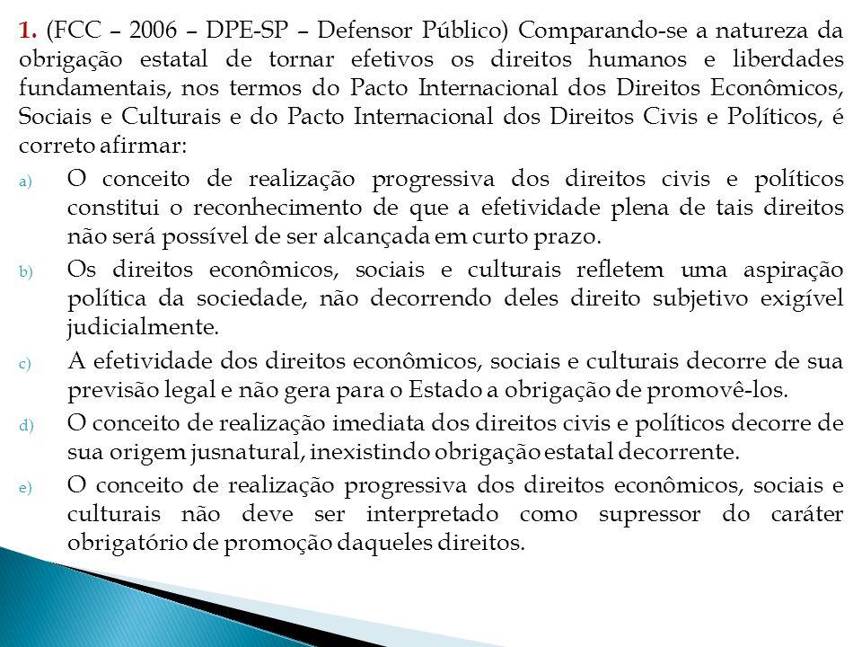 1. (FCC – 2006 – DPE-SP – Defensor Público) Comparando-se a natureza da obrigação estatal de tornar efetivos os direitos humanos e liberdades fundamentais, nos termos do Pacto Internacional dos Direitos Econômicos, Sociais e Culturais e do Pacto Internacional dos Direitos Civis e Políticos, é correto afirmar: