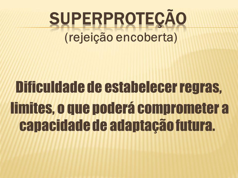 Superproteção (rejeição encoberta) Dificuldade de estabelecer regras, limites, o que poderá comprometer a capacidade de adaptação futura.