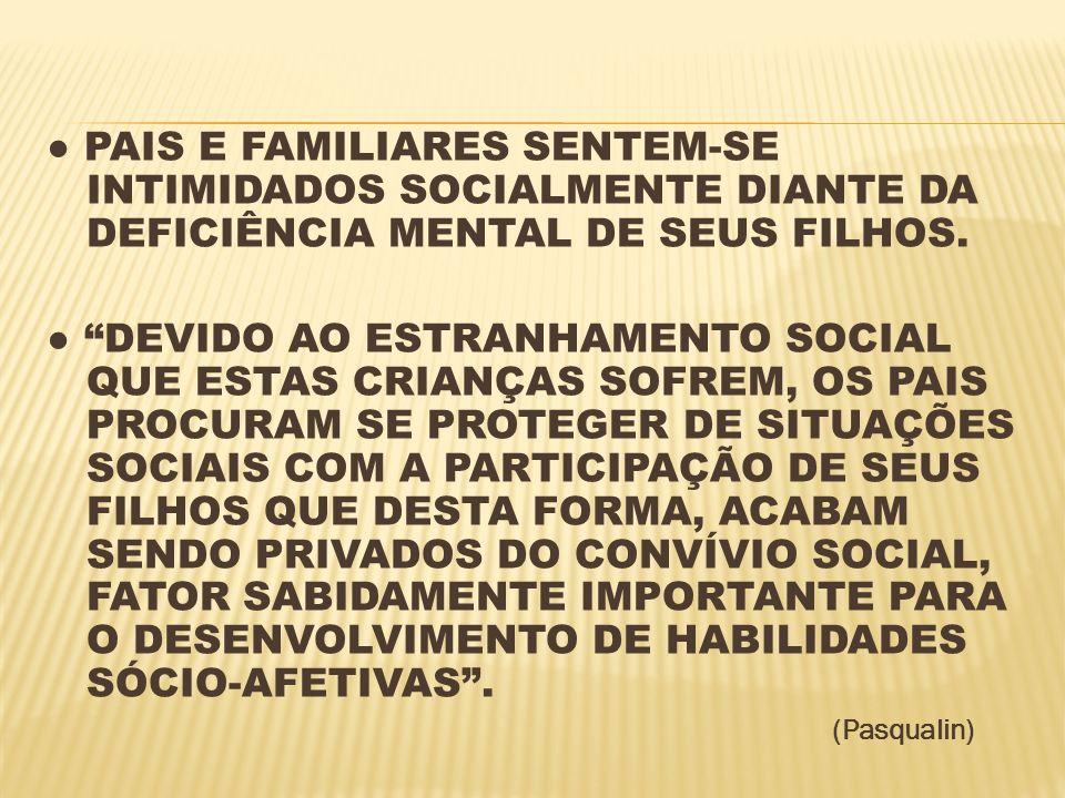 ● PAIS E FAMILIARES SENTEM-SE INTIMIDADOS SOCIALMENTE DIANTE DA DEFICIÊNCIA MENTAL DE SEUS FILHOS.