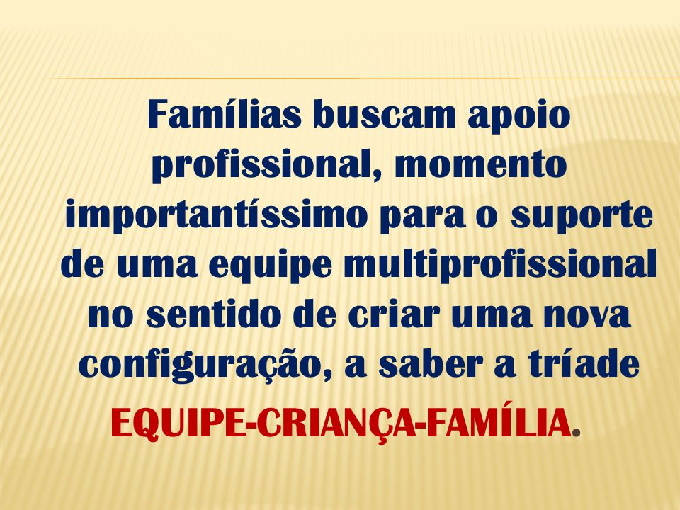 Famílias buscam apoio profissional, momento importantíssimo para o suporte de uma equipe multiprofissional no sentido de criar uma nova configuração, a saber a tríade EQUIPE-CRIANÇA-FAMÍLIA.