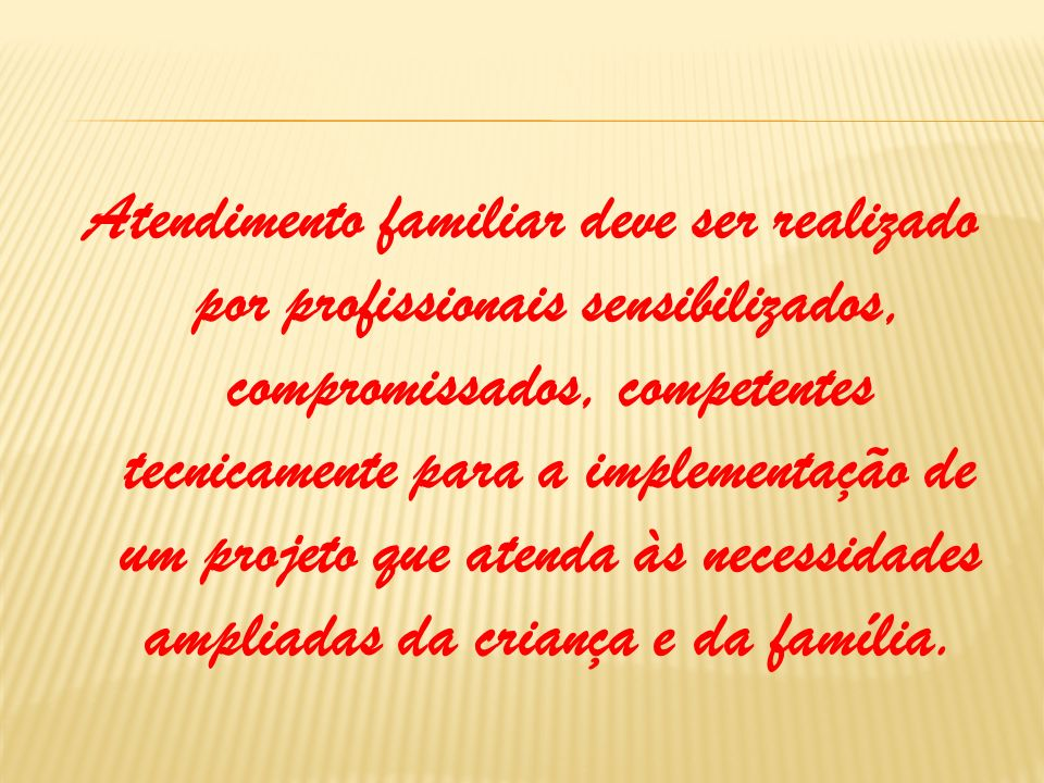 Atendimento familiar deve ser realizado por profissionais sensibilizados, compromissados, competentes tecnicamente para a implementação de um projeto que atenda às necessidades ampliadas da criança e da família.