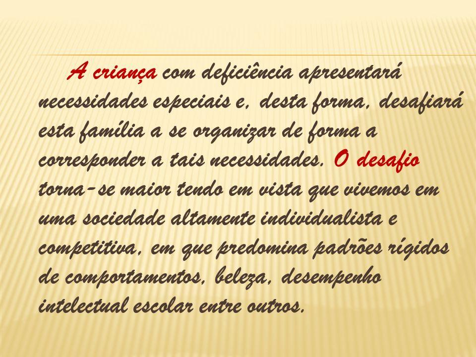 A criança com deficiência apresentará necessidades especiais e, desta forma, desafiará esta família a se organizar de forma a corresponder a tais necessidades.