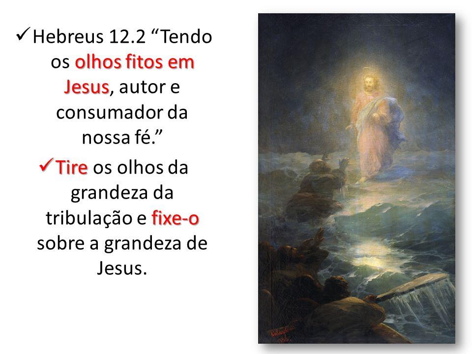 Hebreus 12.2 Tendo os olhos fitos em Jesus, autor e consumador da nossa fé.