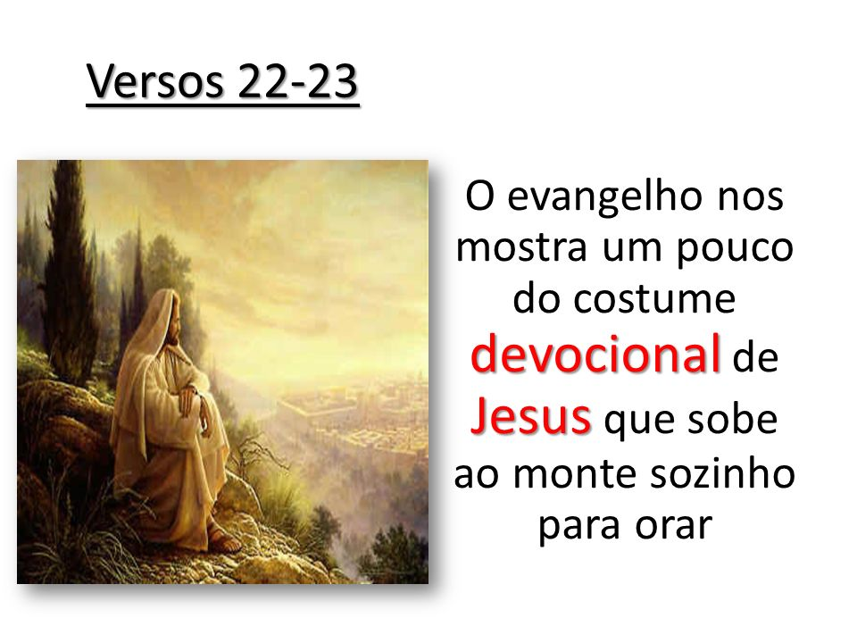 Versos 22-23 O evangelho nos mostra um pouco do costume devocional de Jesus que sobe ao monte sozinho para orar.