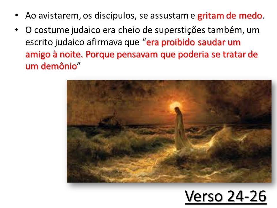 Verso 24-26 Ao avistarem, os discípulos, se assustam e gritam de medo.