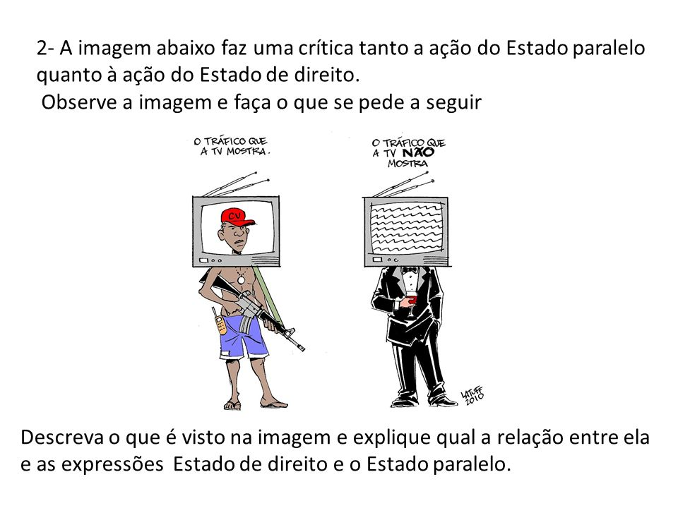 2- A imagem abaixo faz uma crítica tanto a ação do Estado paralelo quanto à ação do Estado de direito.