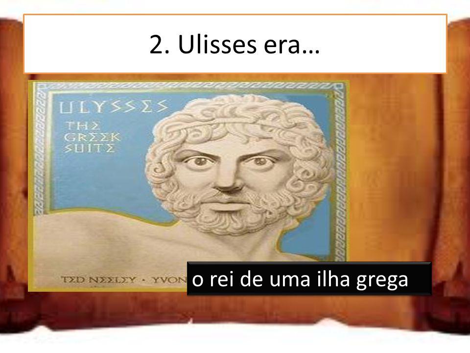 2. Ulisses era… um deus grego o rei de uma ilha grega