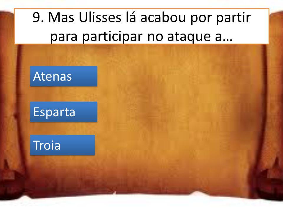 9. Mas Ulisses lá acabou por partir para participar no ataque a…