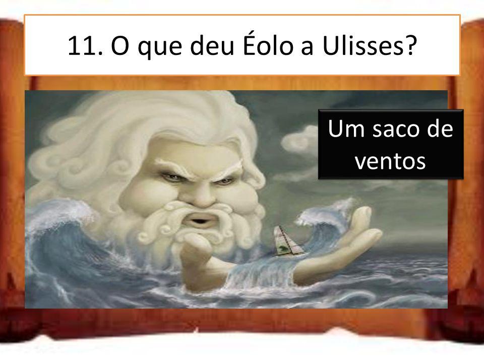 11. O que deu Éolo a Ulisses Um saco de ventos Um saco de joias