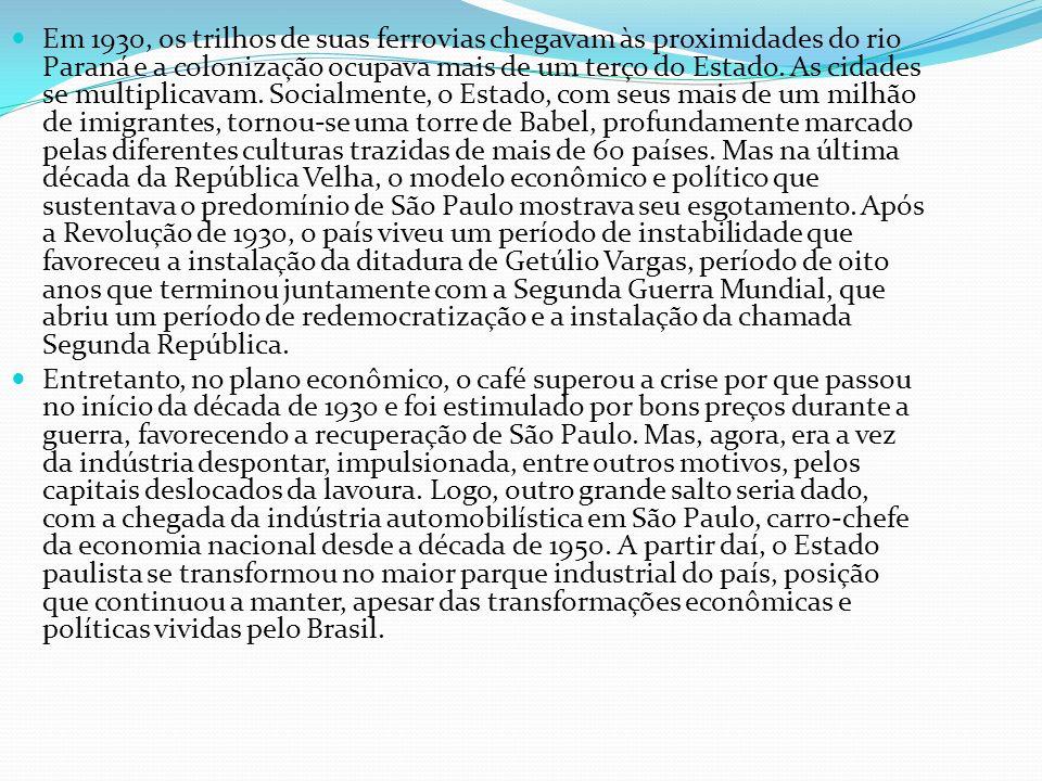Em 1930, os trilhos de suas ferrovias chegavam às proximidades do rio Paraná e a colonização ocupava mais de um terço do Estado. As cidades se multiplicavam. Socialmente, o Estado, com seus mais de um milhão de imigrantes, tornou-se uma torre de Babel, profundamente marcado pelas diferentes culturas trazidas de mais de 60 países. Mas na última década da República Velha, o modelo econômico e político que sustentava o predomínio de São Paulo mostrava seu esgotamento. Após a Revolução de 1930, o país viveu um período de instabilidade que favoreceu a instalação da ditadura de Getúlio Vargas, período de oito anos que terminou juntamente com a Segunda Guerra Mundial, que abriu um período de redemocratização e a instalação da chamada Segunda República.