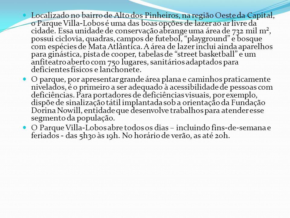 Localizado no bairro de Alto dos Pinheiros, na região Oeste da Capital, o Parque Villa-Lobos é uma das boas opções de lazer ao ar livre da cidade. Essa unidade de conservação abrange uma área de 732 mil m², possui ciclovia, quadras, campos de futebol, playground e bosque com espécies de Mata Atlântica. A área de lazer inclui ainda aparelhos para ginástica, pista de cooper, tabelas de street basketball e um anfiteatro aberto com 750 lugares, sanitários adaptados para deficientes físicos e lanchonete.