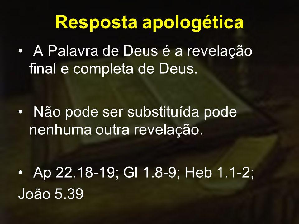 Resposta apologética A Palavra de Deus é a revelação final e completa de Deus. Não pode ser substituída pode nenhuma outra revelação.